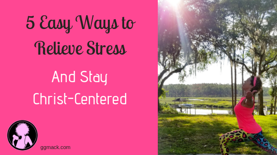 5 Easy Ways to Relieve Stress & Anxiety and Stay Christ-Centered